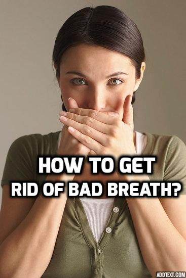 how to get rid of bad Bad breath odors depend on the cause of the bad breath it creates embarrassing situations for the person in some cases the problem of bad breath is solved by.