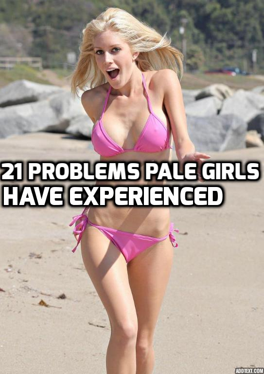 21 Problems Pale Girls Have Experienced